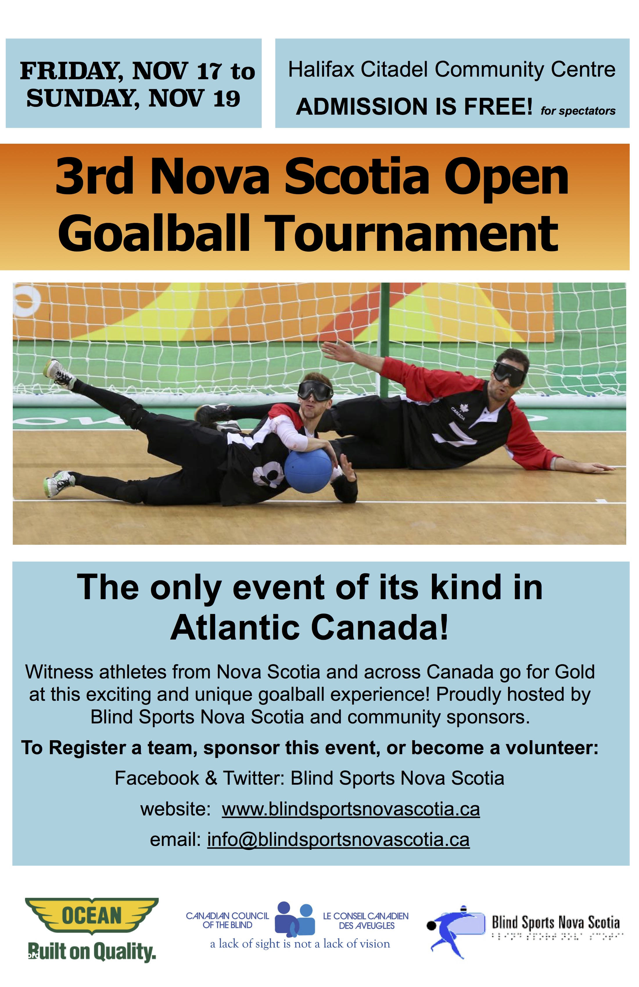 Event poster description: Friday Nov 17 to Sunday, Nov 19. Halifax Citadel Community Centre. Admission is free for spectators! 3rd Nova Scotia Open Goalball Tournament.  The only event of its kind in Atlantic Canada! Witness athletes from Nova Scotia and across Canada go for Gold at this exciting and unique goalball experience! Proudly hosted by Blind Sports Nova Scotia and community sponsors. To Register a team, sponsor this event, or become a volunteer: Facebook & Twitter: Blind Sports Nova Scotia  website: www.blindsportsnovascotia.ca email: info@blindsportsnovascotia.ca Sponsors & hosts logos: Ocean. Built on Quality; Canadian Council of the Blind. A lack of sight is not a lack of vision; Blind Sports Nova Scotia