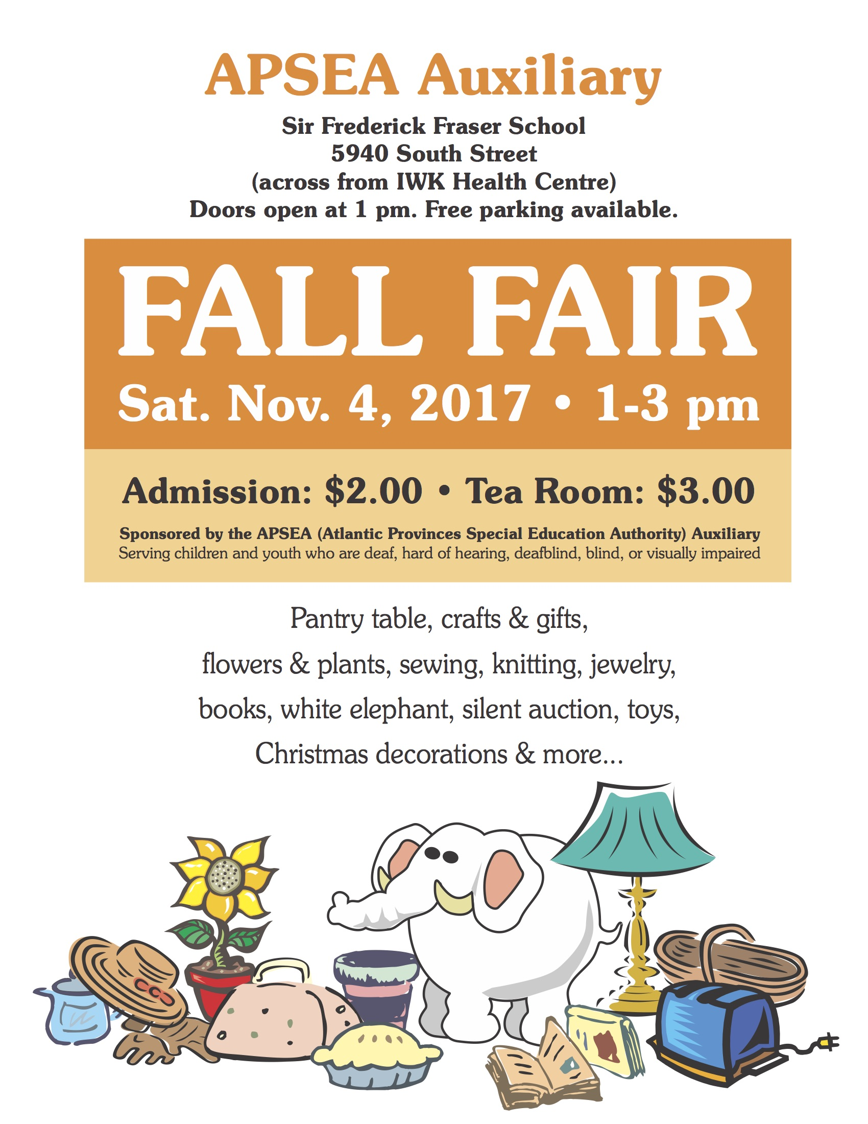 APSEA Auxiliary Sir Frederick Fraser School 5940 South Street (across from IWK Health Centre) Doors open at 1 pm. Free parking available. FALL FAIR Sat. Nov. 4, 2017 • 1-3 pm Admission: $2.00 • Tea Room: $3.00 Sponsored by the APSEA (Atlantic Provinces Special Education Authority) Auxiliary Serving children and youth who are deaf, hard of hearing, deafblind, blind, or visually impaired Pantry table, crafts & gifts, flowers & plants, sewing, knitting, jewelry, books, white elephant, silent auction, toys, Christmas decorations & more...