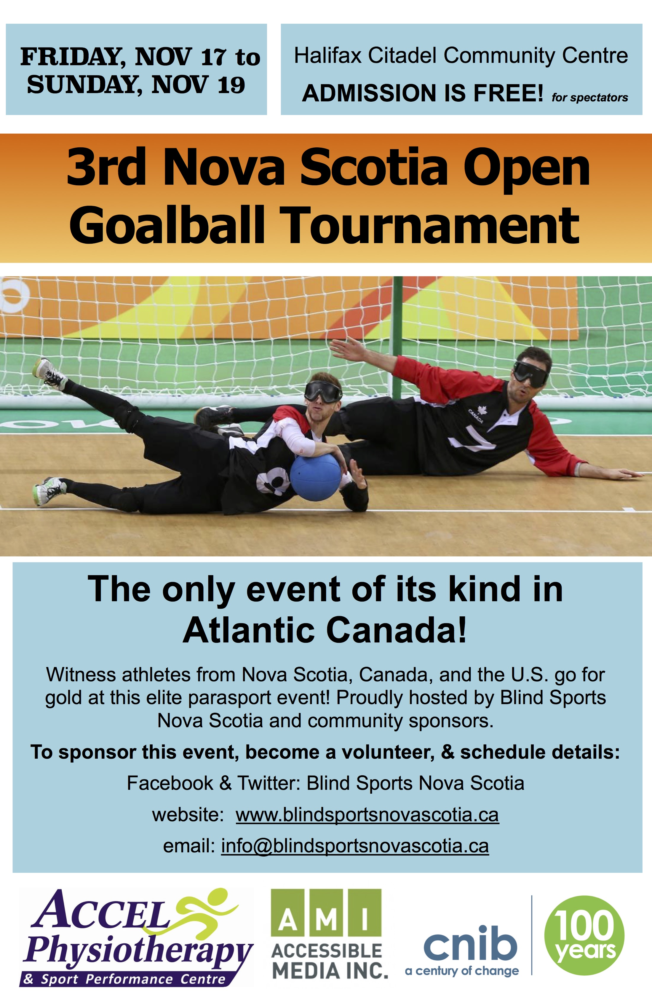 Event poster description: Friday Nov 17 to Sunday, Nov 19. Halifax Citadel Community Centre. Admission is free for spectators! 3rd Nova Scotia Open Goalball Tournament. The only event of its kind in Atlantic Canada! Witness athletes from Nova Scotia, Canada, and the U.S. go for gold at this elite parasport event! Proudly hosted by Blind Sports Nova Scotia and community sponsors. Proudly hosted by Blind Sports Nova Scotia and community sponsors. To sponsor this event or become a volunteer: Facebook & Twitter: Blind Sports Nova Scotia website: www.blindsportsnovascotia.ca email: info@blindsportsnovascotia.ca Sponsors & hosts logos: Accel Physiotherapy & Sport Performance Centre; CNIB; Accessible Media Inc