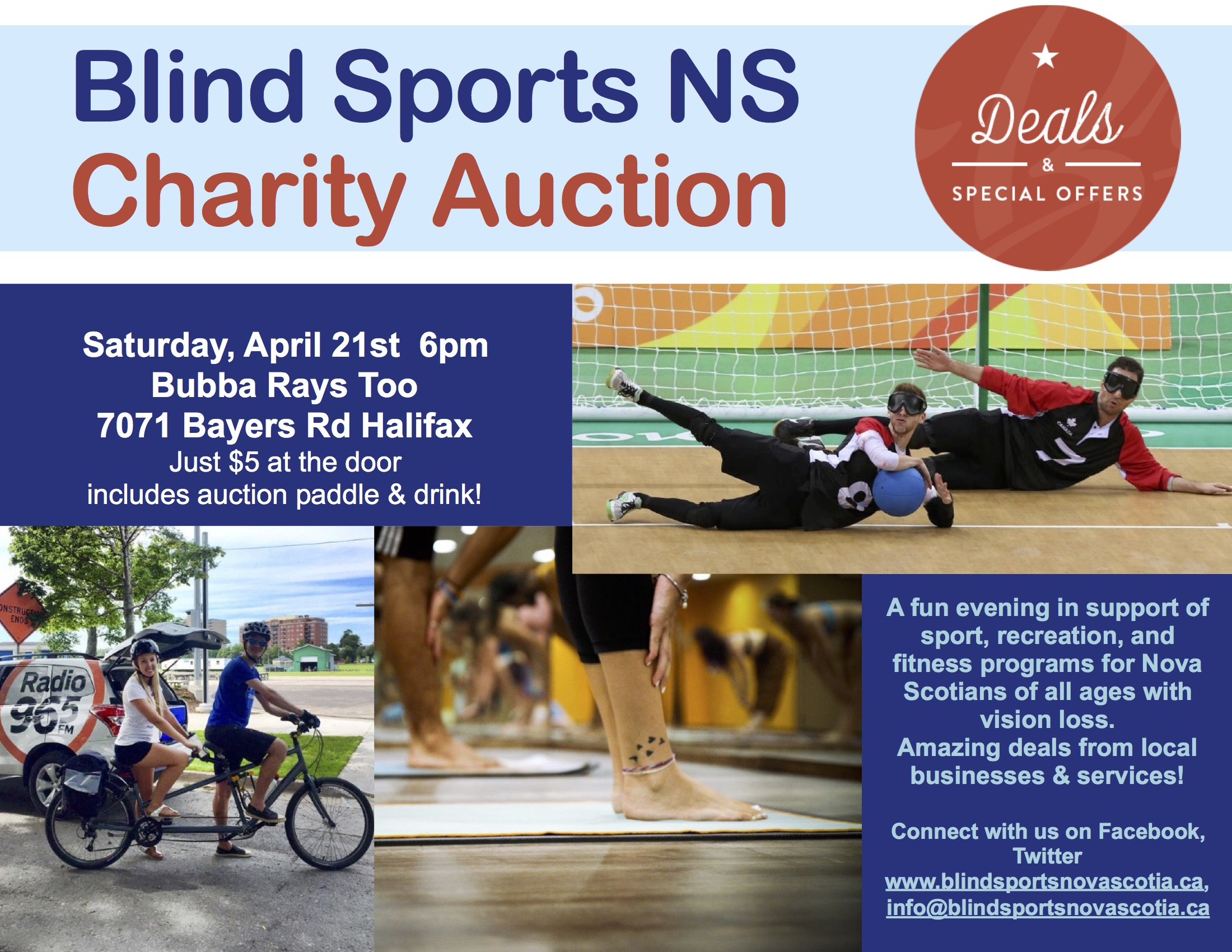 Poster Description: Blind Sports NS Charity Auction (Deal & Special Offers) Saturday, April 21st at 6pm Bubba Rays Too 7071 Bayers Rd Just 5$ at the door includes auction paddle & drink  Images include 2 goalball players blocking shot, a pair on a tandem bike, and a group participating a group fitness class with mats A fun evening in support of sport, creation, and fitness programs for Nova Scotians of all ages with visionless. Amazing deals from local businesses & services. Connect with us on Facebook, Twitter, blindsportsnovascotia.ca, info@blindsportsnovascotia.ca