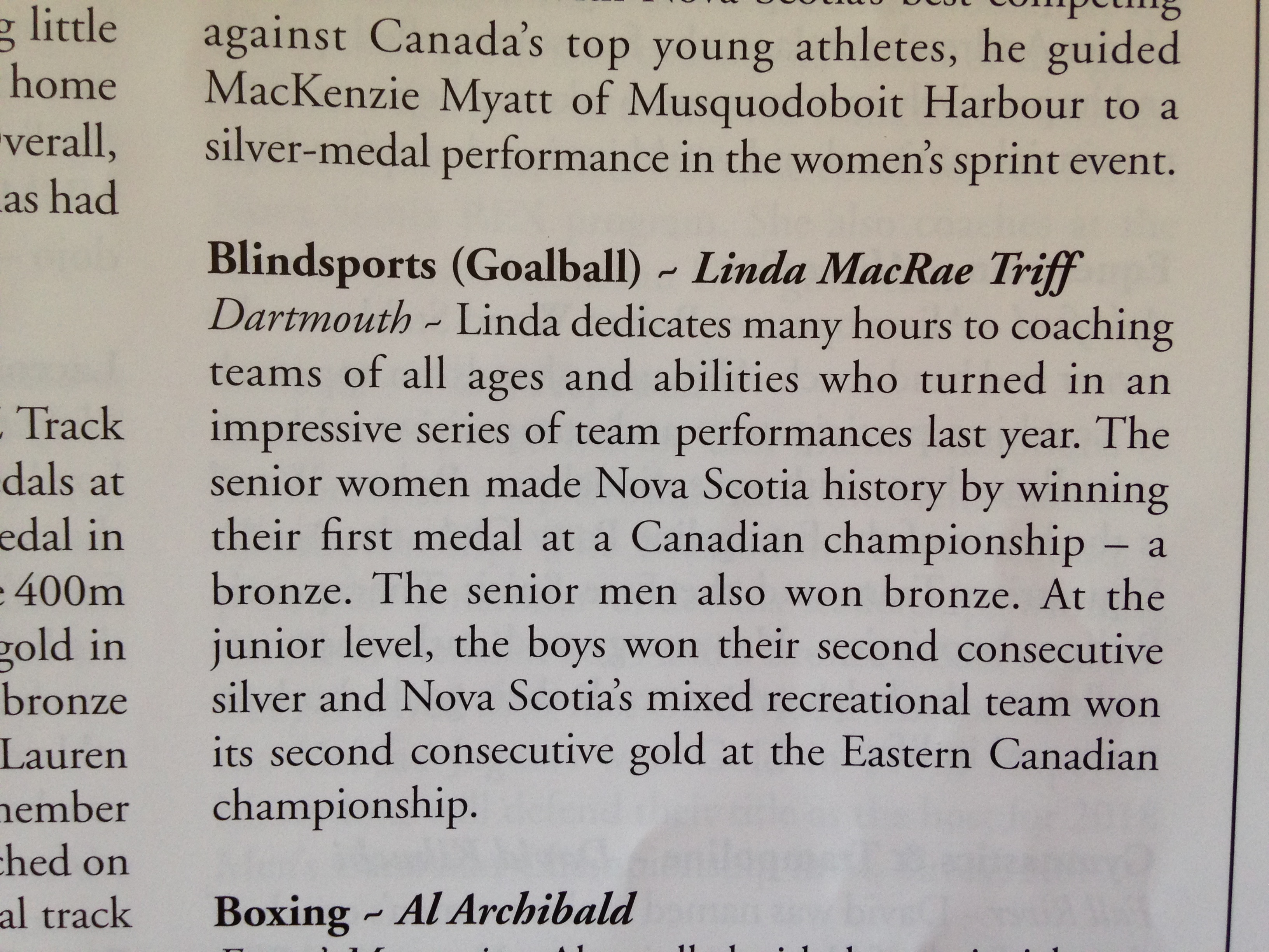 Linda dedicates many hours to coaching teams of all ages and abilities who turned in an impressive series of team performances last year. The senior women mande Nova Scotia history by winning their first medal at a Canadian championship - a bronze. The senior men also won bronze. At the junior level, the boys on their second consecutive silver and Nova Scotia's mixed recreational team won its second consecutive gold at the Eastern Canadian championship.
