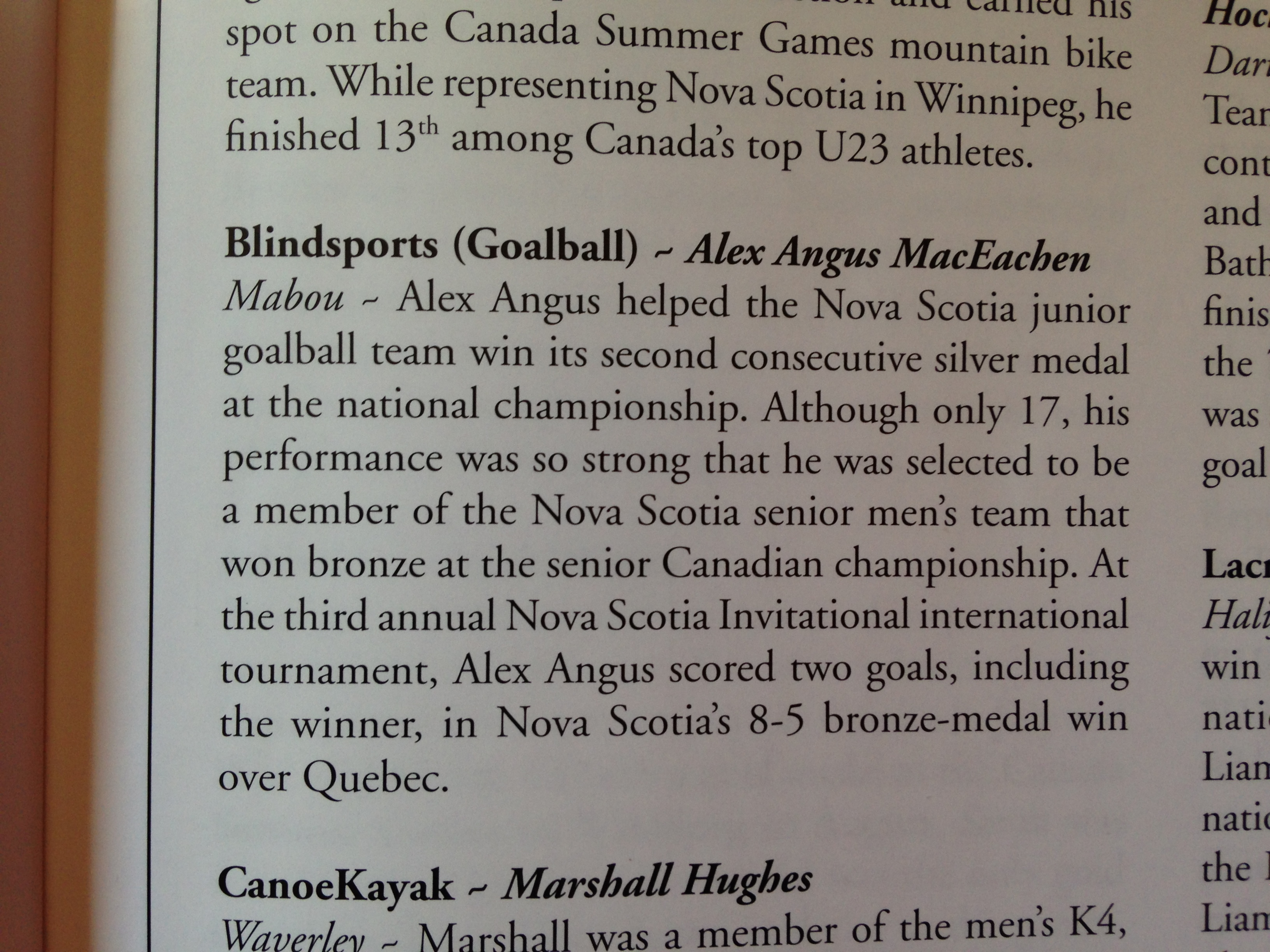 Male Team Athlete of the Year - AlexAngus MacEachen, Mabou Alex Angus helped the Nova Scotia junior goalball team win its second consecutive silver medal at the national championships. Although only 17, his performance was so strong that he was selected to be a member of the Nova Scotia senior men's team that won bronze at the senior Canadian championship. At the third annual Nova Scotia Invitational championship, Alec Angus scored two goals, including the winner in Nova Scotia's 8-5 bronze medal win over Quebec.