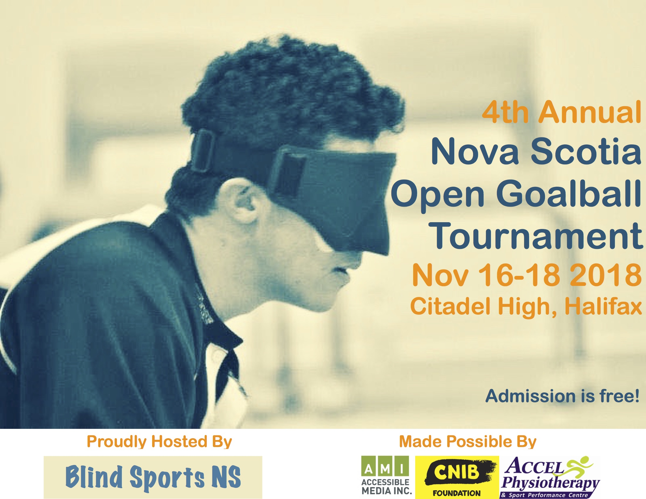 Event Poster. Shoulders-up profile of a male goalball athlete in eyeshades. Text reads 4th Annual  Nova Scotia Open Goalball Tournament Nov 16-18 2018 Citadel High, Halifax. Admission is free.  Proudly hosted by Blind sports NS. Made Possible by Accessible Media Inc. CNIB Foundation. Accel Physiotherapy & Sport Performance Centre. — with Accessible Media Inc., CNIB Nova Scotia-Prince Edward Island and ACCEL Physiotherapy and Sport Performance Centre.