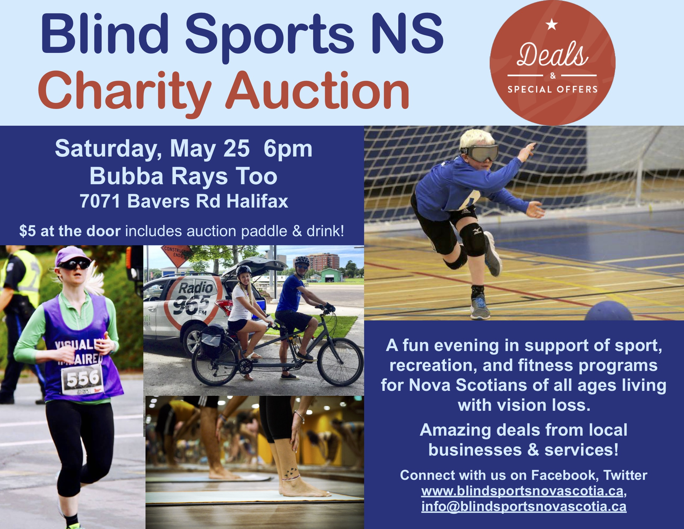 "Pictured on the poster are: ""Deals & special offers"". A blonde woman running in a vest that reads ""visually impaired"", a pair on a tandem bike outdoors, a young goal ball player in eyeshades, and a group of ankles & feet in a fog class.  Blind Sports NS Charity Auction Saturday, May 25 6pm Bubba Rays Too 7071 Bayers Rd Halifax $5 at the door includes auction paddle & drink! A fun evening in support of sport, recreation, and fitness programs for Nova Scotians of all ages living with vision loss. Amazing deals from local businesses & services! Connect with us on Facebook, Twitter www.blindsportsnovascotia.ca, info@blindsportsnovascotia.ca"