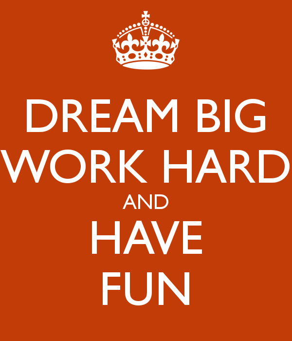 Dream Big Work Hard and Have Fun