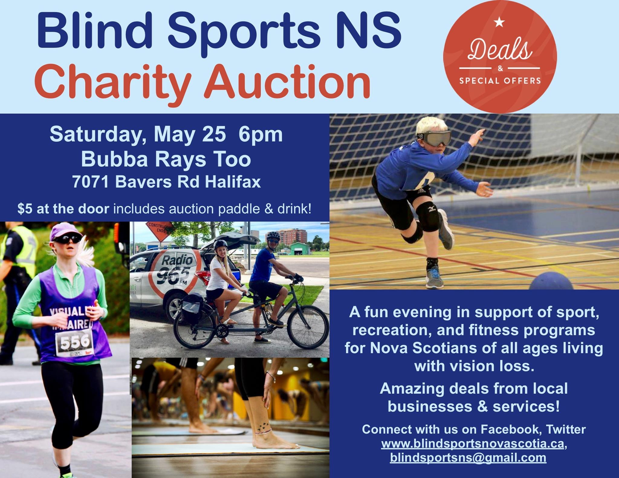 "Pictured on the poster are: ""Deals & special offers"". A blonde woman running in a vest that reads ""visually impaired"", a pair on a tandem bike outdoors, a young goal ball player in eyeshades, and a group of ankles & feet in a yoga class.  Blind Sports NS Charity Auction Saturday, May 25 6pm Bubba Rays Too 7071 Bayers Rd Halifax $5 at the door includes auction paddle & drink! A fun evening in support of sport, recreation, and fitness programs for Nova Scotians of all ages living with vision loss. Amazing deals from local businesses & services! Connect with us on Facebook, Twitter www.blindsportsnovascotia.ca, blindsportsns@gmail.com"
