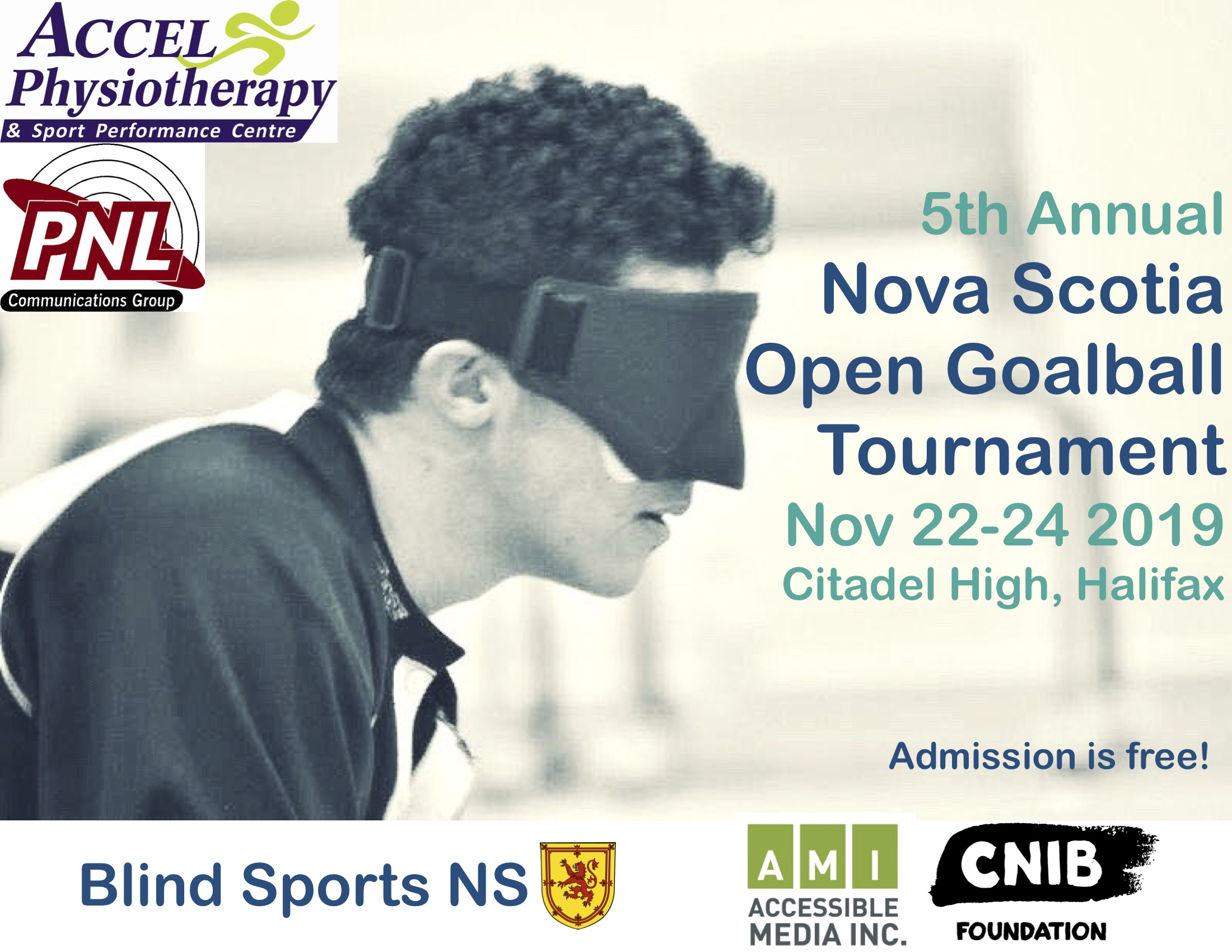Poster Description: A shoulders up profile photo of a person wearing goalball eyeshades in deep focus. 5th Annual Nova Scotia Open Goalball Tournament Nov 22-24 2019 Citadel High, Halifax Admission is Free! Blind Sports NS and provincial coat of arms lion in yellow. Featured Sponsors logos include: Accel Physiotherapy & Sport Performance Centre; PNL Communications Group; Accessible Media Inc; CNIB Foundation.